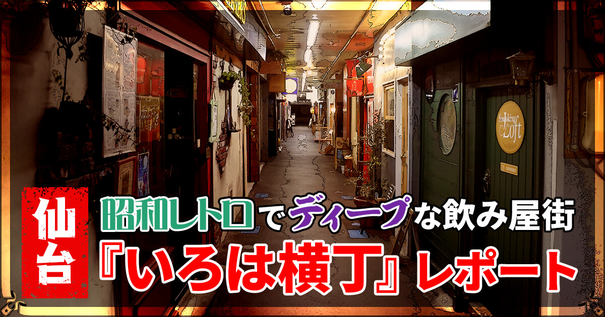 【仙台】昭和レトロでディープな飲み屋街『いろは横丁』レポート