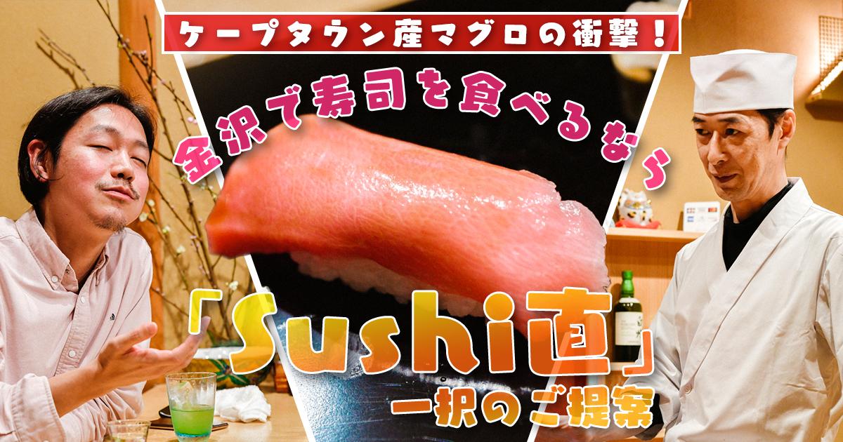 ケープタウン産マグロの衝撃! 金沢で寿司を食べるなら「Sushi直」一択のご提案